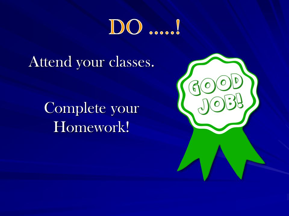 Attend your classes. Complete your Homework!