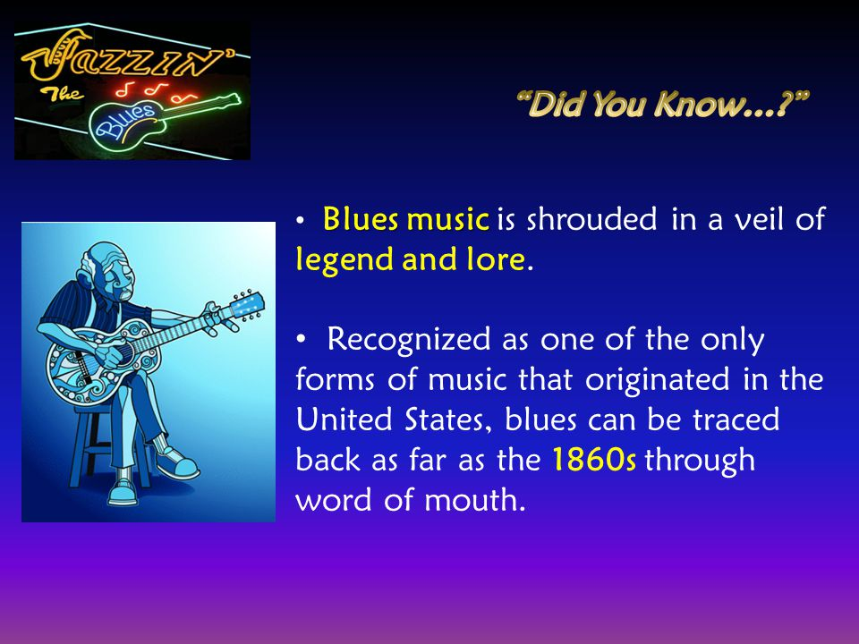 Blues music Blues music is shrouded in a veil of legend and lore. Recognized as one of the only forms of music that originated in the United States, b