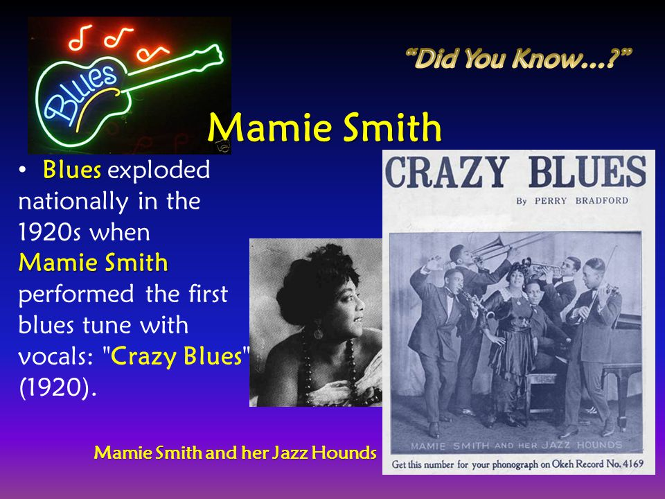 Blues Blues exploded nationally in the 1920s when Mamie Smith Mamie Smith performed the first blues tune with vocals: