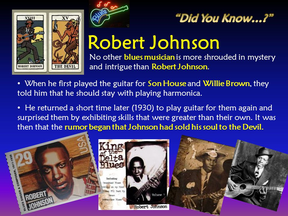 When he first played the guitar for Son House and Willie Brown, they told him that he should stay with playing harmonica. rumor began that Johnson had