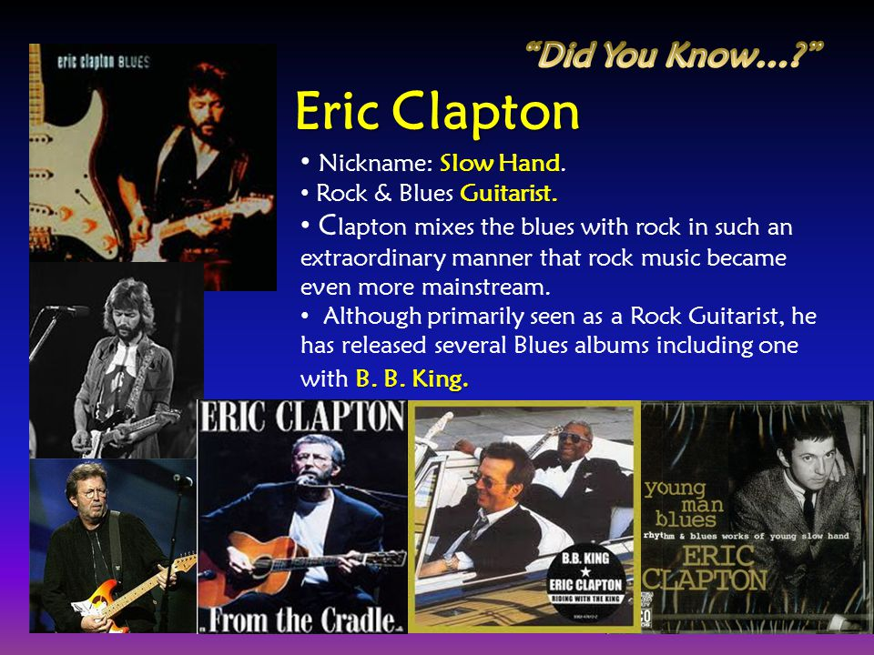 Slow Hand Nickname: Slow Hand. Guitarist. Rock & Blues Guitarist. C lapton mixes the blues with rock in such an extraordinary manner that rock music b