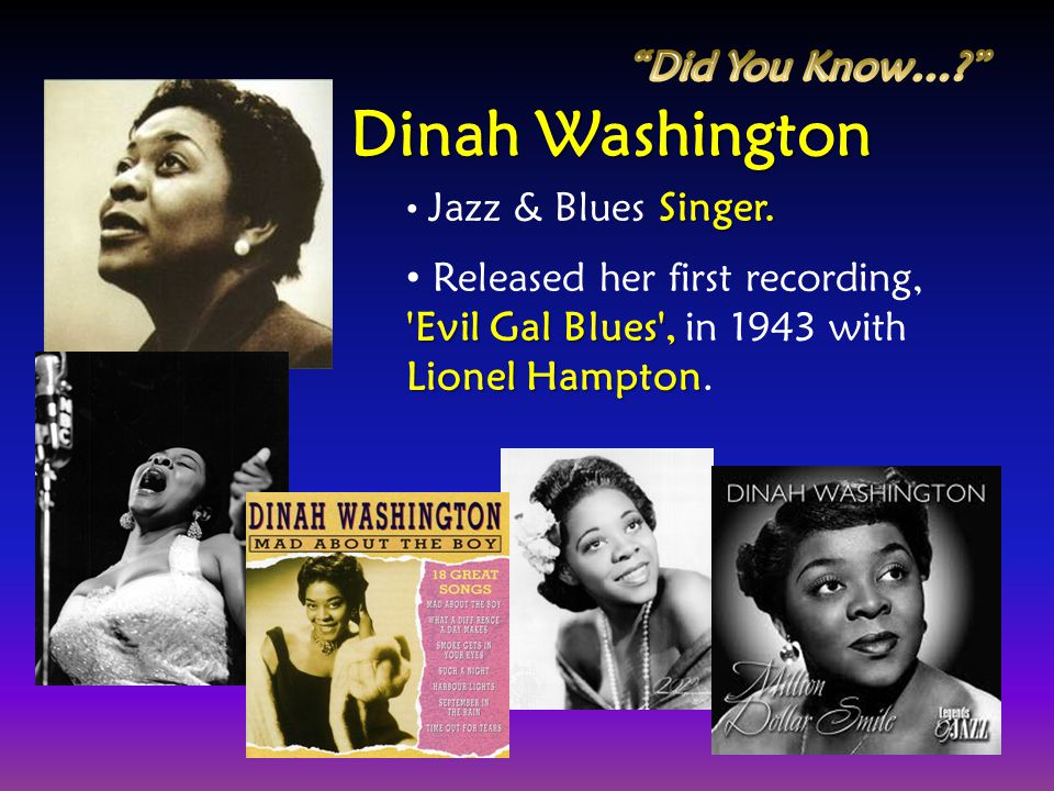 Singer. Jazz & Blues Singer. 'Evil Gal Blues', Lionel Hampton Released her first recording, 'Evil Gal Blues', in 1943 with Lionel Hampton. Dinah Washi