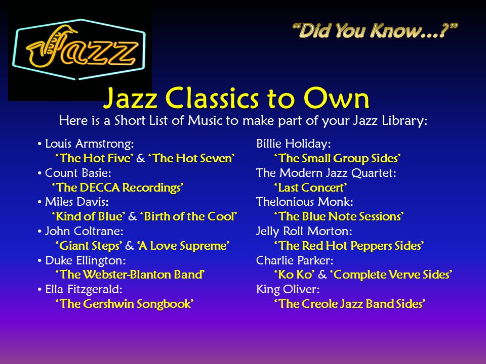Jazz Classics to Own Here is a Short List of Music to make part of your Jazz Library: Louis Armstrong: The Hot Five The Hot Seven The Hot Five & The H