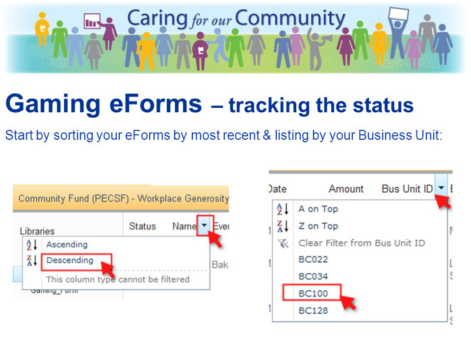Gaming eForms – tracking the status When you have Submitted your eForm (Filled it out), the Status will change from New to Printed When PECSF has verified the deposit matches the eForm, the Status will be changed from Printed to Received If there is a concern with the eForm, the Status will be changed from Printed to Pending If there is an error or duplicated eForm, the balance will be set to $0 & the Status will be set to Voided You can also see the total of all gaming events you have submitted in the Sum = at the top of the Amounts column e.g.