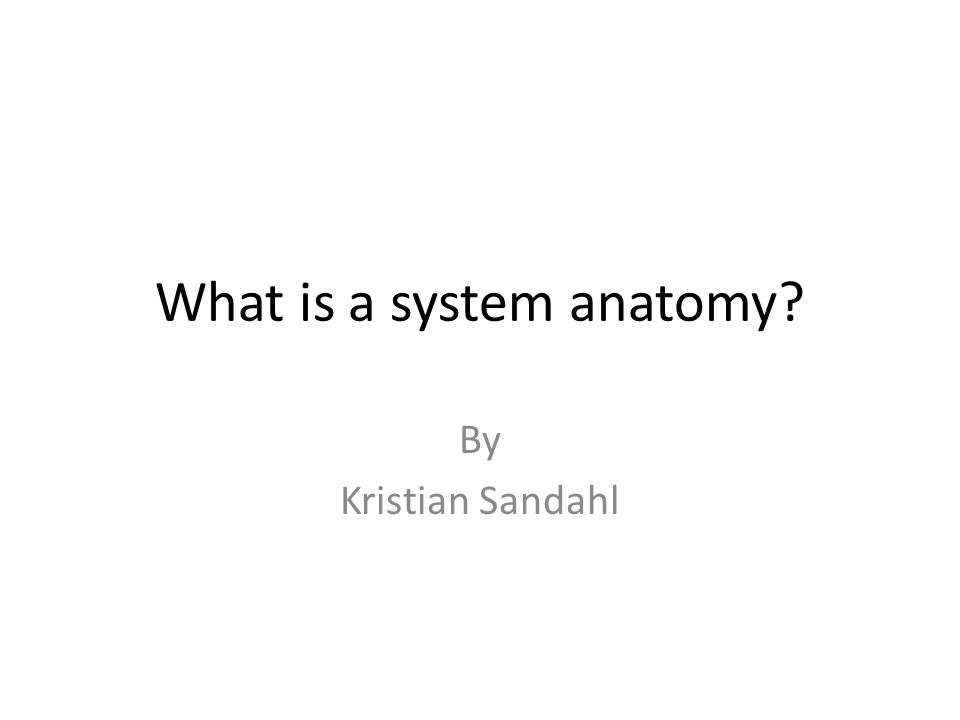 What is a system anatomy By Kristian Sandahl