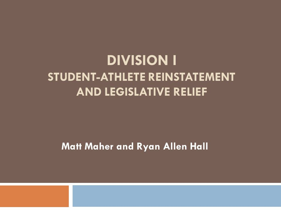 DIVISION I STUDENT-ATHLETE REINSTATEMENT AND LEGISLATIVE RELIEF Matt Maher and Ryan Allen Hall