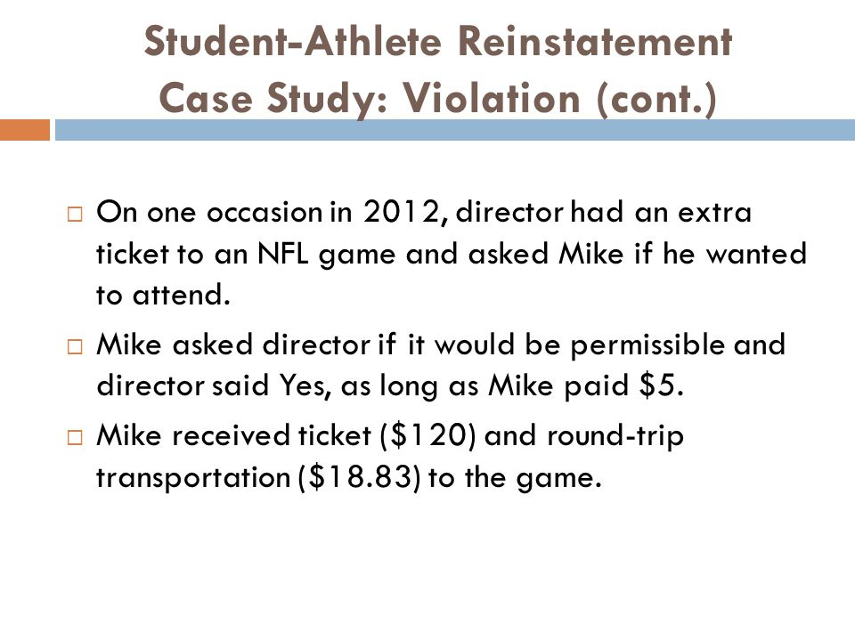 Student-Athlete Reinstatement Case Study: Violation (cont.) On one occasion in 2012, director had an extra ticket to an NFL game and asked Mike if he wanted to attend.