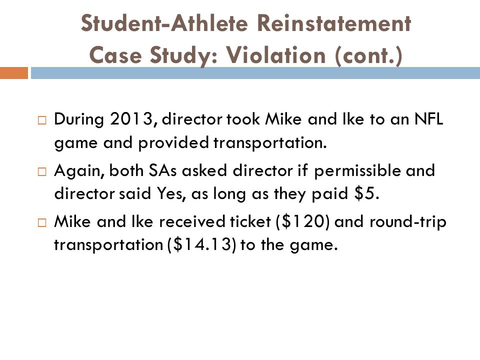 Student-Athlete Reinstatement Case Study: Violation (cont.) During 2013, director took Mike and Ike to an NFL game and provided transportation.