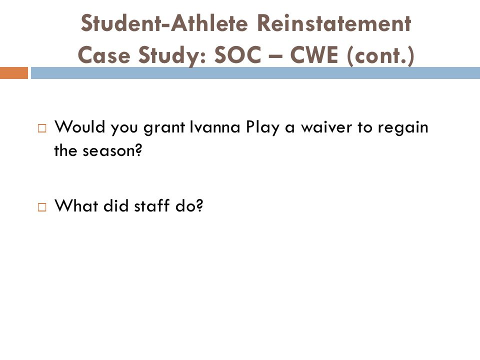 Student-Athlete Reinstatement Case Study: SOC – CWE (cont.) Would you grant Ivanna Play a waiver to regain the season.