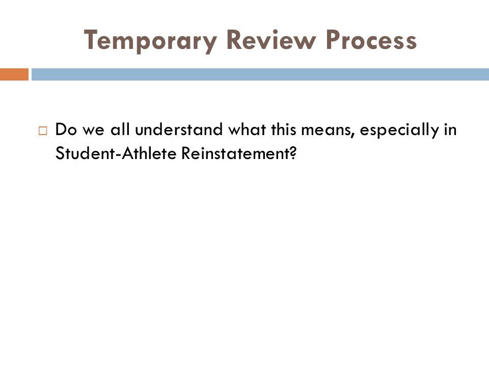 Temporary Review Process Do we all understand what this means, especially in Student-Athlete Reinstatement?