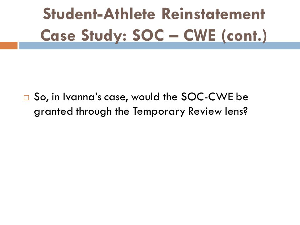 Student-Athlete Reinstatement Case Study: SOC – CWE (cont.) So, in Ivannas case, would the SOC-CWE be granted through the Temporary Review lens?