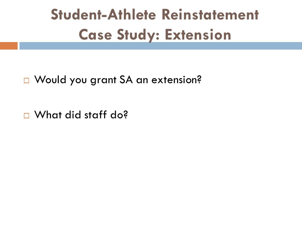 Student-Athlete Reinstatement Case Study: Extension Would you grant SA an extension.