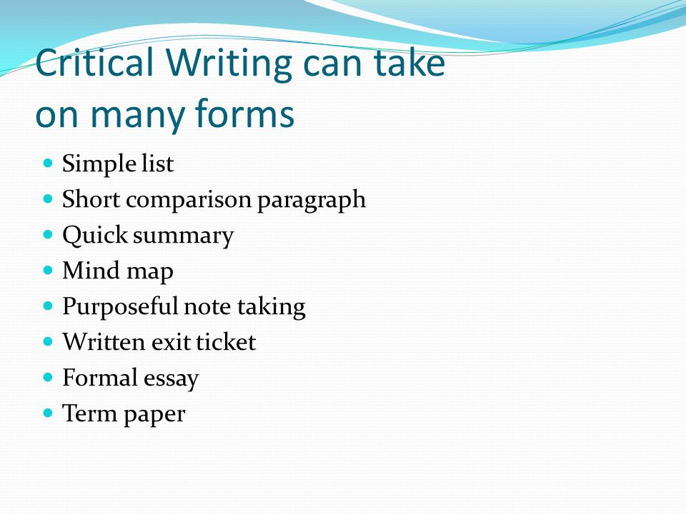 Critical Writing can take on many forms Simple list Short comparison paragraph Quick summary Mind map Purposeful note taking Written exit ticket Formal essay Term paper