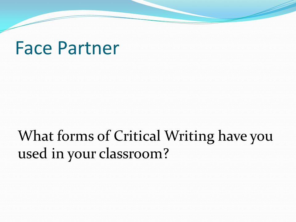 Face Partner What forms of Critical Writing have you used in your classroom?