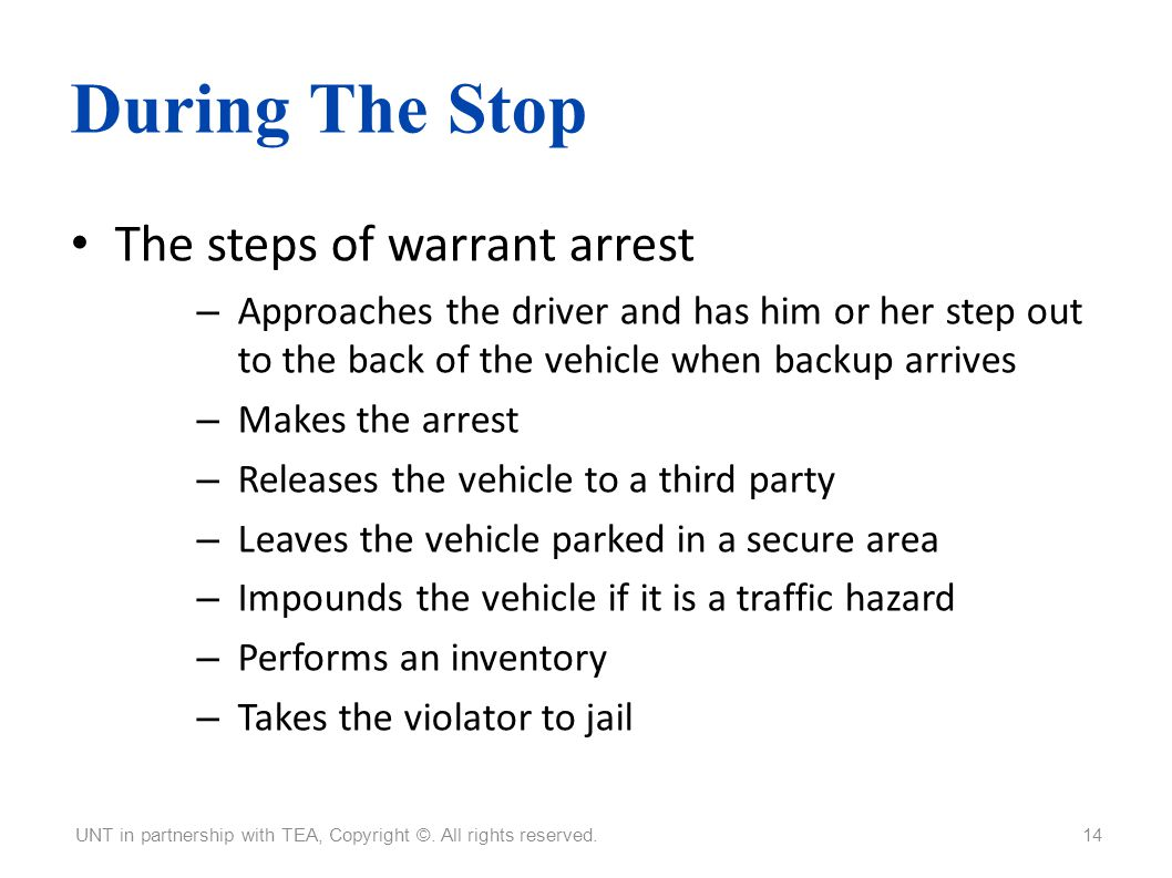 During The Stop The steps of warrant arrest – Approaches the driver and has him or her step out to the back of the vehicle when backup arrives – Makes