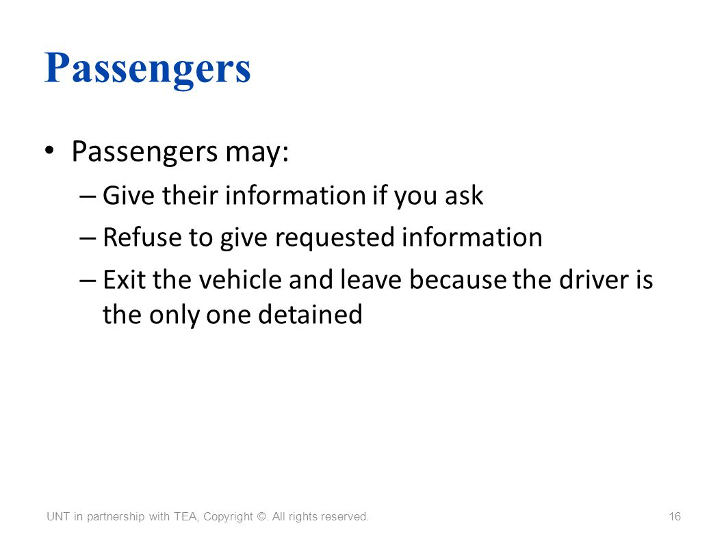 Passengers Passengers may: – Give their information if you ask – Refuse to give requested information – Exit the vehicle and leave because the driver