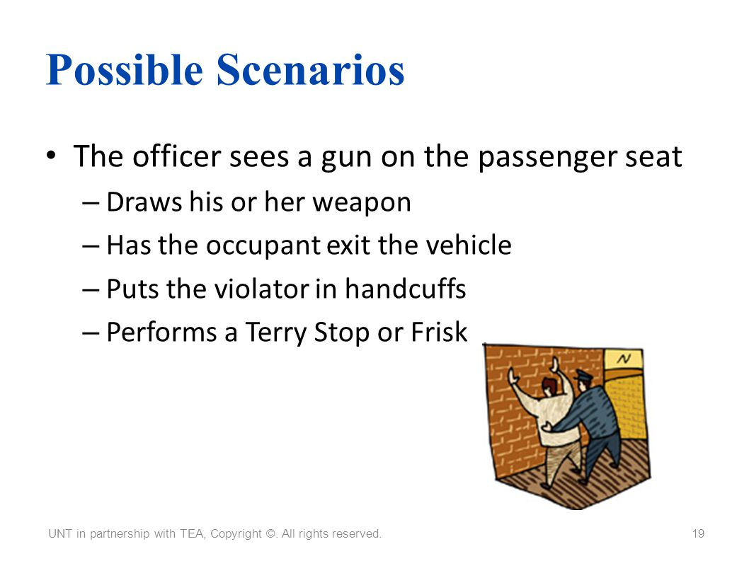 Possible Scenarios The officer sees a gun on the passenger seat – Draws his or her weapon – Has the occupant exit the vehicle – Puts the violator in h