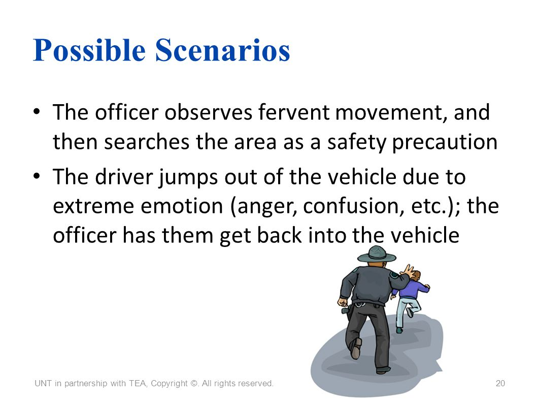 Possible Scenarios The officer observes fervent movement, and then searches the area as a safety precaution The driver jumps out of the vehicle due to
