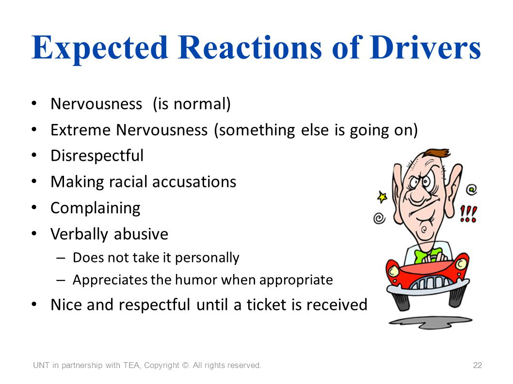 Expected Reactions of Drivers Nervousness (is normal) Extreme Nervousness (something else is going on) Disrespectful Making racial accusations Complai