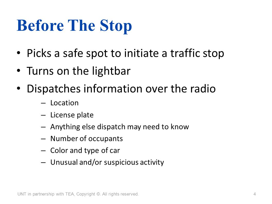 Before The Stop Picks a safe spot to initiate a traffic stop Turns on the lightbar Dispatches information over the radio – Location – License plate –