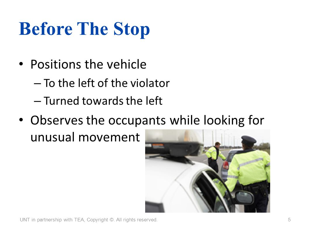 Before The Stop Positions the vehicle – To the left of the violator – Turned towards the left Observes the occupants while looking for unusual movemen