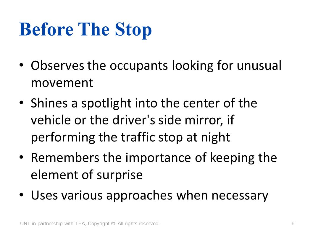 Before The Stop Observes the occupants looking for unusual movement Shines a spotlight into the center of the vehicle or the driver's side mirror, if