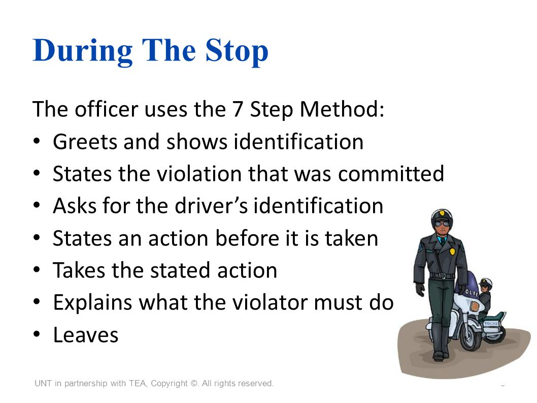 During The Stop The officer uses the 7 Step Method: Greets and shows identification States the violation that was committed Asks for the drivers ident