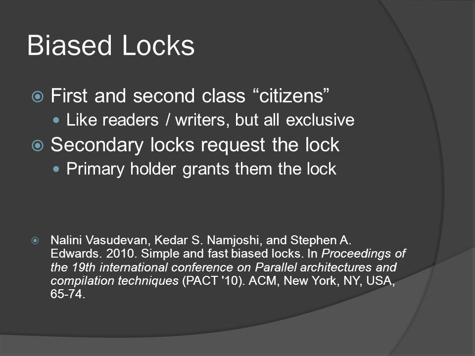 Biased Locks First and second class citizens Like readers / writers, but all exclusive Secondary locks request the lock Primary holder grants them the lock Nalini Vasudevan, Kedar S.