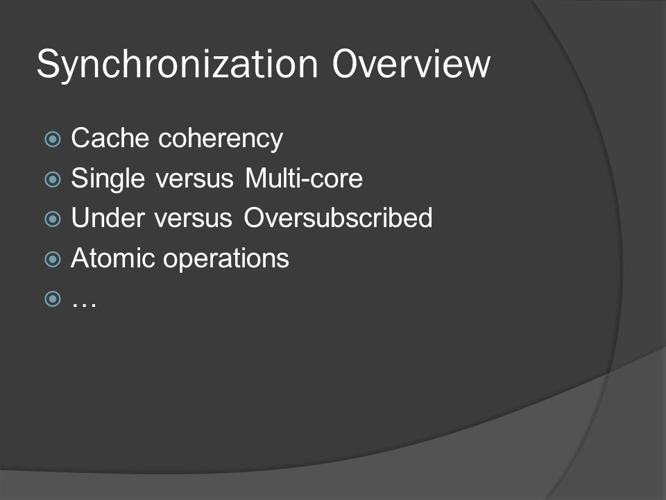 Synchronization Overview Cache coherency Single versus Multi-core Under versus Oversubscribed Atomic operations …