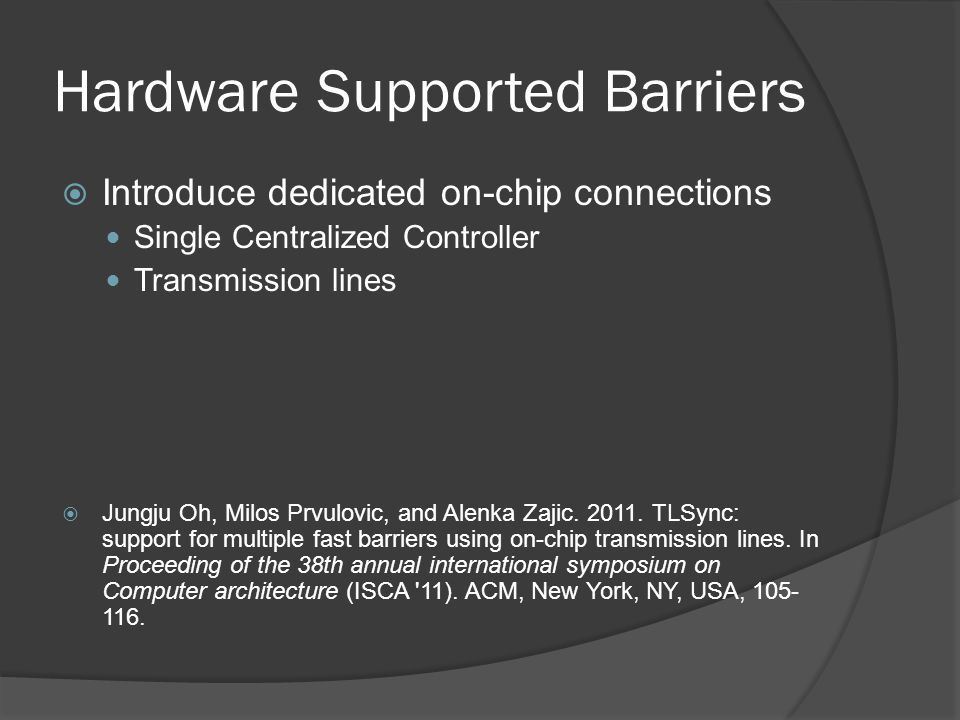 Hardware Supported Barriers Introduce dedicated on-chip connections Single Centralized Controller Transmission lines Jungju Oh, Milos Prvulovic, and Alenka Zajic.