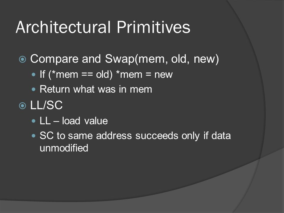 Architectural Primitives Compare and Swap(mem, old, new) If (*mem == old) *mem = new Return what was in mem LL/SC LL – load value SC to same address succeeds only if data unmodified