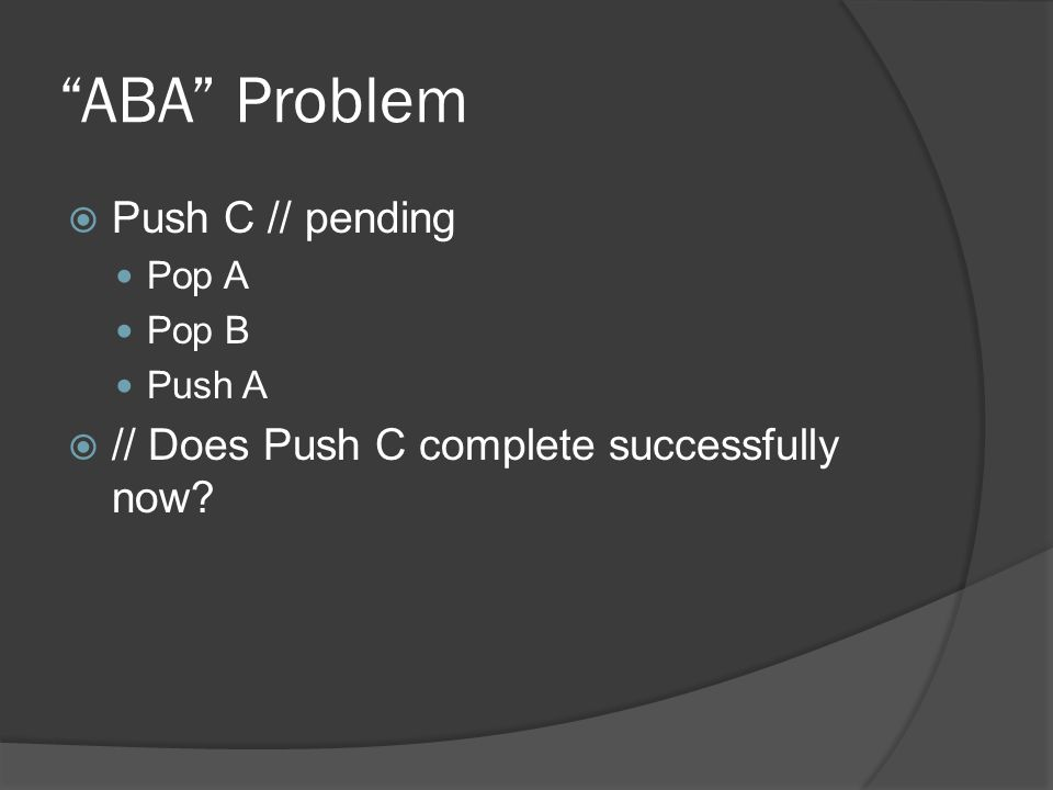 ABA Problem Push C // pending Pop A Pop B Push A // Does Push C complete successfully now