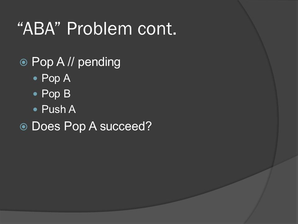 ABA Problem cont. Pop A // pending Pop A Pop B Push A Does Pop A succeed