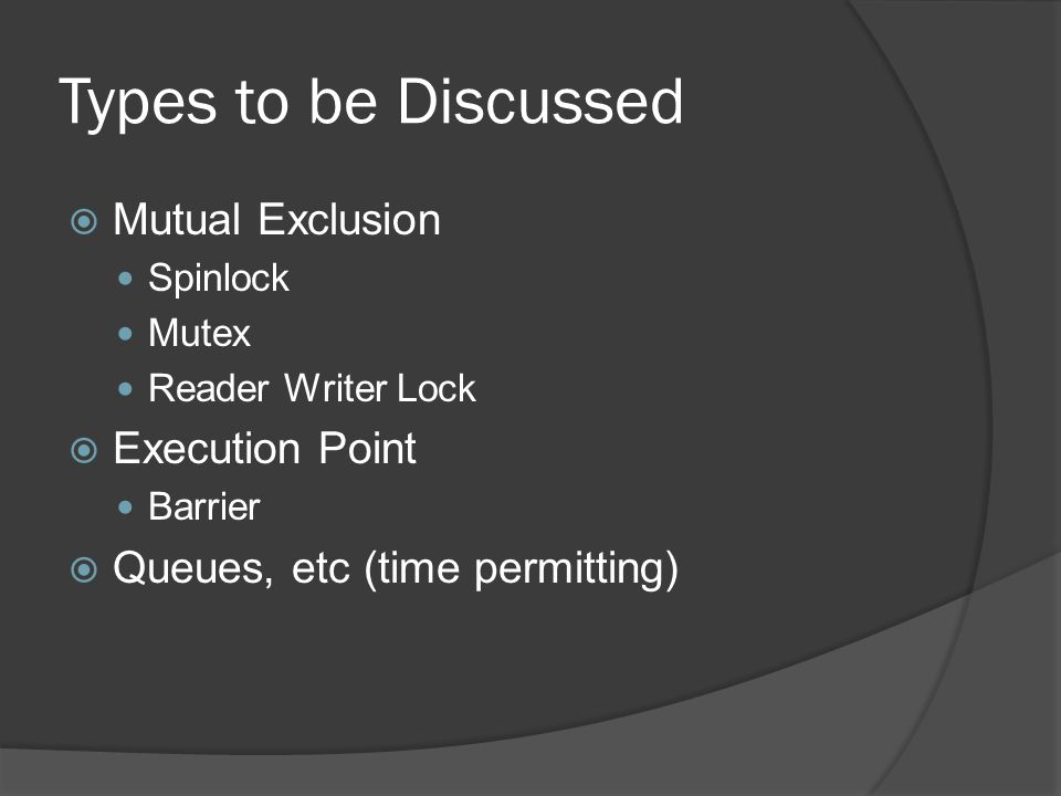 Types to be Discussed Mutual Exclusion Spinlock Mutex Reader Writer Lock Execution Point Barrier Queues, etc (time permitting)
