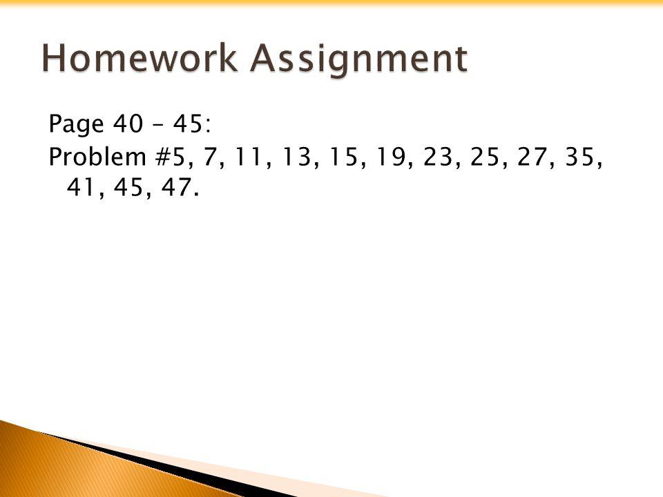 Page 40 – 45: Problem #5, 7, 11, 13, 15, 19, 23, 25, 27, 35, 41, 45, 47.