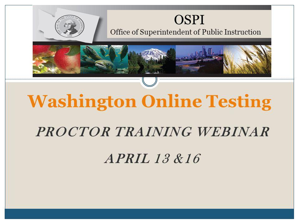 PROCTOR TRAINING WEBINAR APRIL 13 &16 Washington Online Testi ng OSPI Office of Superintendent of Public Instruction