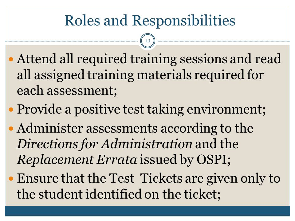 Attend all required training sessions and read all assigned training materials required for each assessment; Provide a positive test taking environment; Administer assessments according to the Directions for Administration and the Replacement Errata issued by OSPI; Ensure that the Test Tickets are given only to the student identified on the ticket; Management Tools System Requirements Roles and Responsibilities 11