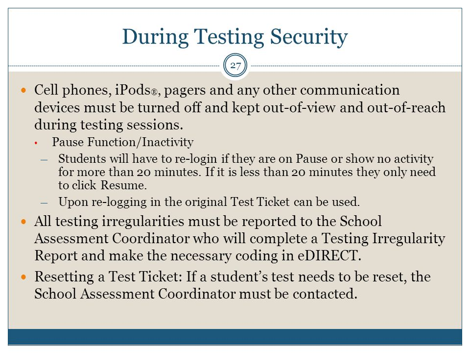 During Testing Security 27 Cell phones, iPods ®, pagers and any other communication devices must be turned off and kept out-of-view and out-of-reach during testing sessions.