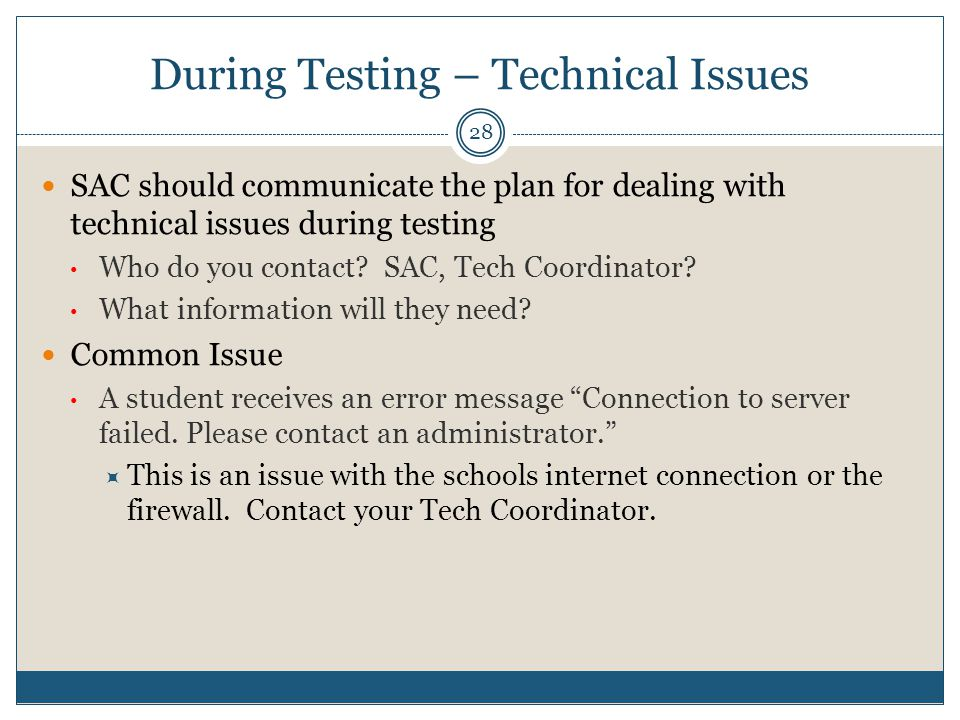 During Testing – Technical Issues 28 SAC should communicate the plan for dealing with technical issues during testing Who do you contact.