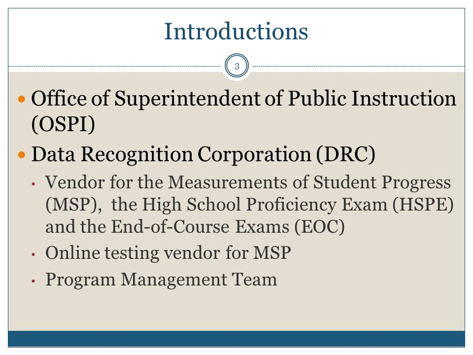 Introductions Office of Superintendent of Public Instruction (OSPI) Data Recognition Corporation (DRC) Vendor for the Measurements of Student Progress (MSP), the High School Proficiency Exam (HSPE) and the End-of-Course Exams (EOC) Online testing vendor for MSP Program Management Team 3