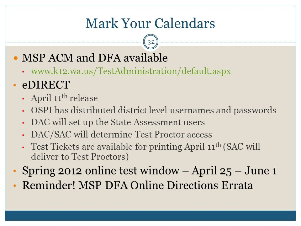 Mark Your Calendars 32 MSP ACM and DFA available www.k12.wa.us/TestAdministration/default.aspx eDIRECT April 11 th release OSPI has distributed district level usernames and passwords DAC will set up the State Assessment users DAC/SAC will determine Test Proctor access Test Tickets are available for printing April 11 th (SAC will deliver to Test Proctors) Spring 2012 online test window – April 25 – June 1 Reminder.
