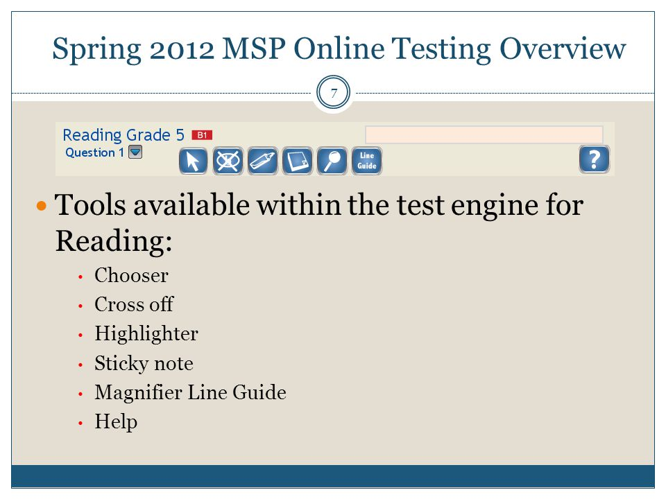 Management Tools System Requirements Spring 2012 MSP Online Testing Overview 7 Tools available within the test engine for Reading: Chooser Cross off Highlighter Sticky note Magnifier Line Guide Help
