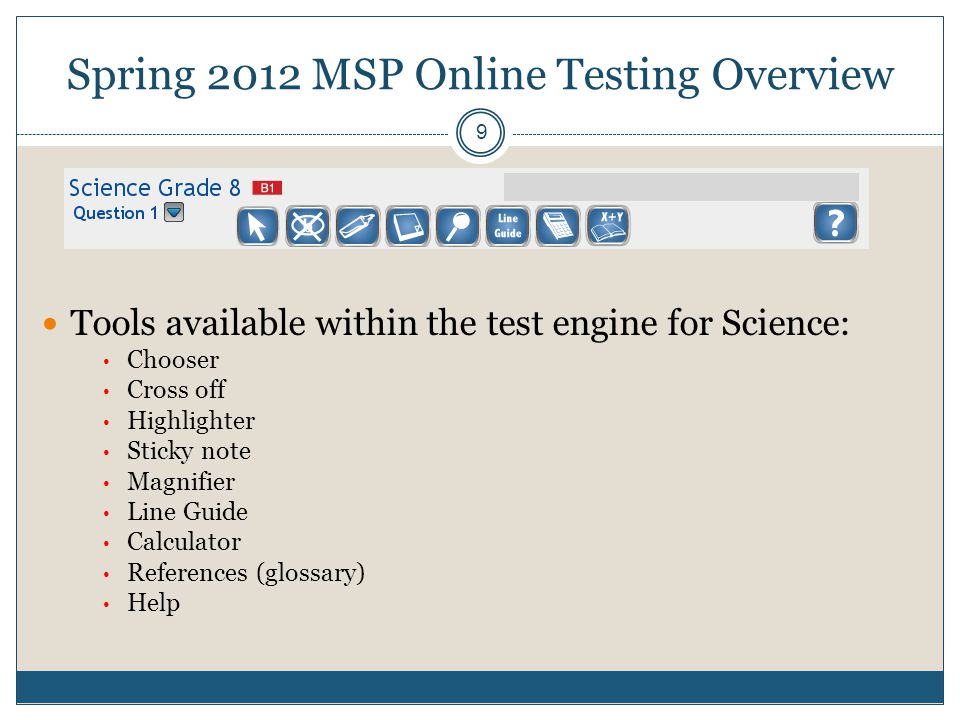 Spring 2012 MSP Online Testing Overview 9 Tools available within the test engine for Science: Chooser Cross off Highlighter Sticky note Magnifier Line Guide Calculator References (glossary) Help