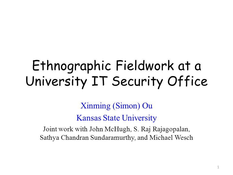 Ethnographic Fieldwork at a University IT Security Office Xinming (Simon) Ou Kansas State University Joint work with John McHugh, S.