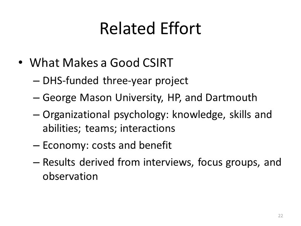 Related Effort What Makes a Good CSIRT – DHS-funded three-year project – George Mason University, HP, and Dartmouth – Organizational psychology: knowledge, skills and abilities; teams; interactions – Economy: costs and benefit – Results derived from interviews, focus groups, and observation 22