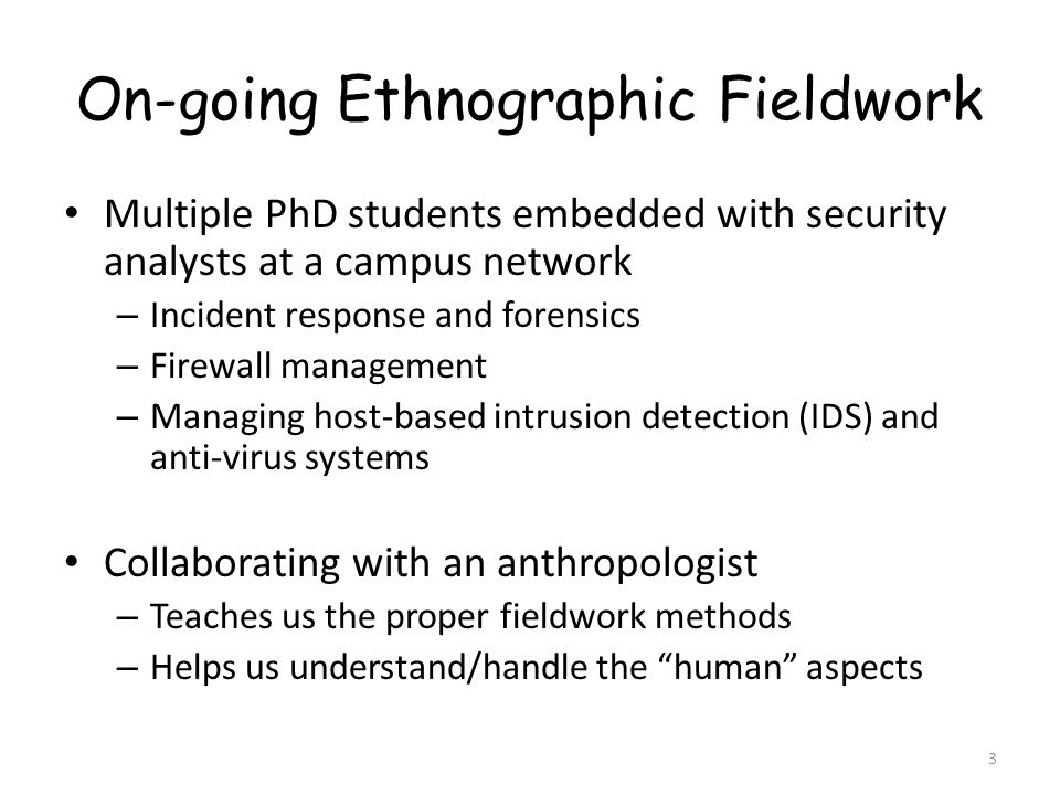 On-going Ethnographic Fieldwork Multiple PhD students embedded with security analysts at a campus network – Incident response and forensics – Firewall management – Managing host-based intrusion detection (IDS) and anti-virus systems Collaborating with an anthropologist – Teaches us the proper fieldwork methods – Helps us understand/handle the human aspects 3