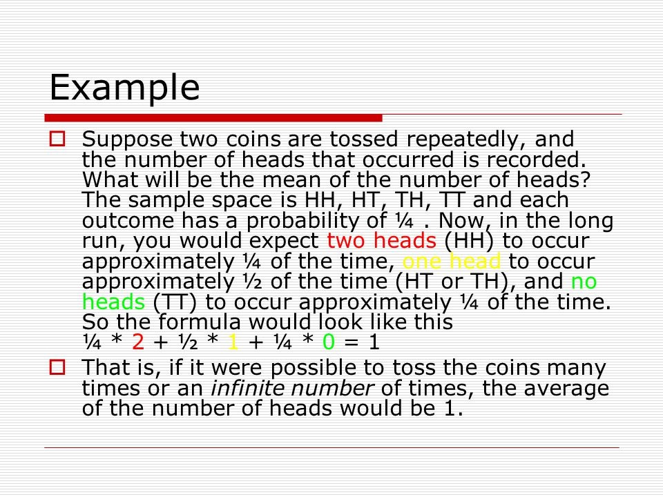 Example Suppose two coins are tossed repeatedly, and the number of heads that occurred is recorded. What will be the mean of the number of heads? The