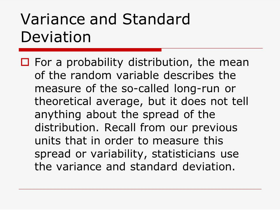 Variance and Standard Deviation For a probability distribution, the mean of the random variable describes the measure of the so-called long-run or the