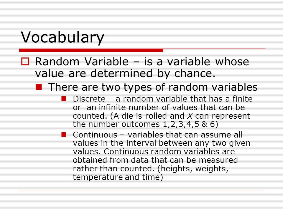 Vocabulary Random Variable – is a variable whose value are determined by chance. There are two types of random variables Discrete – a random variable