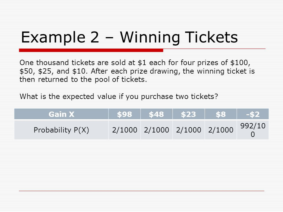 Example 2 – Winning Tickets Gain X$98$48$23$8-$2 Probability P(X)2/1000 992/10 0 One thousand tickets are sold at $1 each for four prizes of $100, $50